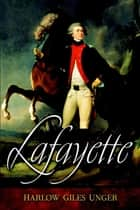 Lafayette eBook by Harlow Giles Unger