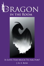 The Dragon in the Room - Is Love Too Much To Ask For? ebook by J. K. E. Rose