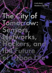 The City of Tomorrow - Sensors, Networks, Hackers, and the Future of Urban Life ebook by Carlo Ratti,Matthew Claudel
