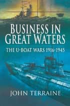 Business in Great Waters - The U-Boat Wars, 1916–1945 ebook by