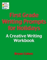 First Grade Writing Prompts for Holidays - A Creative Writing Workbook ebook by Bryan Cohen