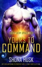 Yours to Command - Dirty Sexy Space, #2 ebook by Shona Husk