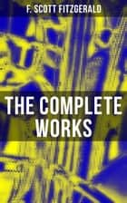 The Complete Works - The Great Gatsby, Tender Is the Night, This Side of Paradise, The Curious Case of Benjamin Button, The Beautiful and Damned, The Love of the Last Tycoon and many more stories… ebook by F. Scott Fitzgerald