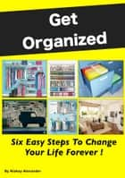 Get Organized: Six Easy Steps To Change Your Life Forever ebook by Kiakay Alexander
