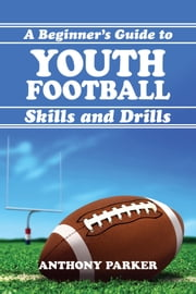 Youth Football Skills and Drills: A Beginner's Guide ebook by Anthony Parker