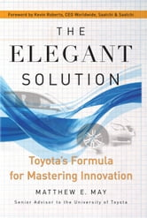 The Elegant Solution - Toyota's Formula for Mastering Innovation ebook by Matthew E. May