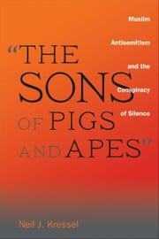 """The Sons of Pigs and Apes"": Muslim Antisemitism and the Conspiracy of Silence ebook by Neil J. Kressel"
