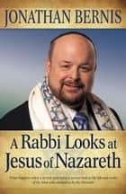 Rabbi Looks at Jesus of Nazareth, A ebook by Jonathan Bernis