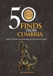 50 Finds From Cumbria - Objects From The Portable Antiquities Scheme ebook by Dot Boughton