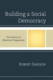 Building a Social Democracy - The Promise of Rhetorical Pragmatism ebook by Robert Danisch