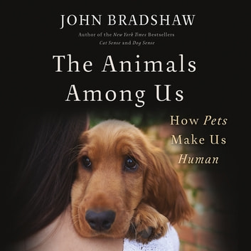 The Animals Among Us - How Pets Make Us Human audiobook by John Bradshaw