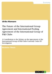 The Future of the International Group Agreement and International Pooling Agreement of the International Group of P&I Clubs - A Contribution to the Debate on the Agreements of the International Group of P&I Clubs Currently Under EU Investigation ebook by Ulrike Niemann