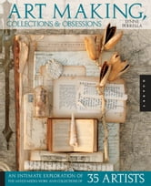 Art Making, Collections, and Obsessions - An Intimate Exploration of the Mixed-Media Work and Collections of 35 Artists ebook by Lynne Perrella