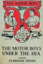 The Motor Boys Under the Sea ebook by Clarence Young