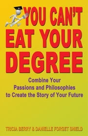 You Can't Eat Your Degree: Combine Your Passions and Philosophies to Create the Story of Your Future ebook by Tricia Berry and Danielle Forget Shield