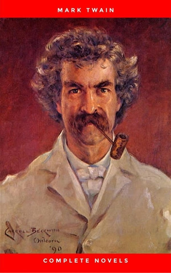 THE COMPLETE NOVELS OF MARK TWAIN AND THE COMPLETE BIOGRAPHY OF MARK TWAIN (Complete Works of Mark Twain Series) THE COMPLETE WORKS COLLECTION (The Complete Works of Mark Twain Book 1) eBook by Mark Twain