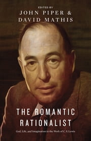 The Romantic Rationalist - God, Life, and Imagination in the Work of C. S. Lewis ebook by John Piper,David Mathis,Randy Alcorn,Philip Graham Ryken,Kevin J. Vanhoozer,Douglas Wilson