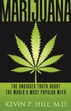 Marijuana - The Unbiased Truth about the World's Most Popular Weed ebook by Kevin P Hill