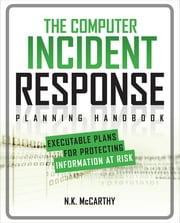 The Computer Incident Response Planning Handbook: Executable Plans for Protecting Information at Risk ebook by N. K. McCarthy,Matthew Todd,Jeff Klaben