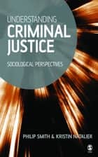 Understanding Criminal Justice ebook by Dr Philip D Smith,Kristin Natalier