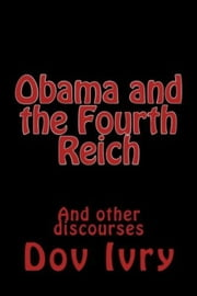 Obama and the Fourth Reich (And other discourses) ebook by Dov Ivry