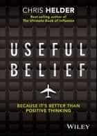 Useful Belief - Because it's Better than Positive Thinking ebook by Chris Helder