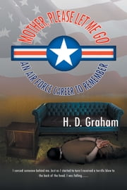 Mother, Please Let Me Go - An Air Force Career to Remember ebook by H. D. Graham