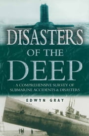 Disasters of the Deep - A Comprehensive Survey of Submarine Accidents & Disasters ebook by Edwyn Gray