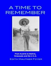 A Time to Remember - From Austria to Bolivia, Venezuela and the U.S.A. ebook by Edith Mautner Foyer
