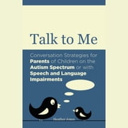 Talk to Me - Conversation Strategies for Parents of Children on the Autism Spectrum or with Speech and Language Impairments audiobook by Heather Jones