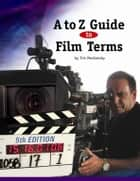 A to Z Guide to Film Terms eBook by Tim Moshansky