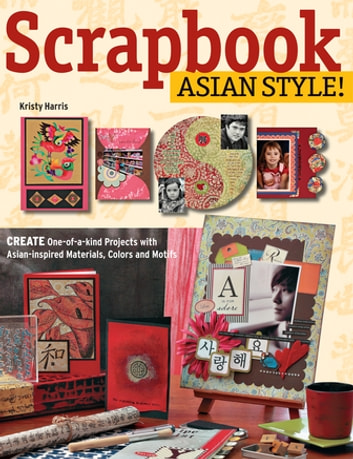 Scrapbook Asian Style! - Create One-of-kind Projects with Asian-inspired Materials, Colors and Motifs ebook by Kristy Harris
