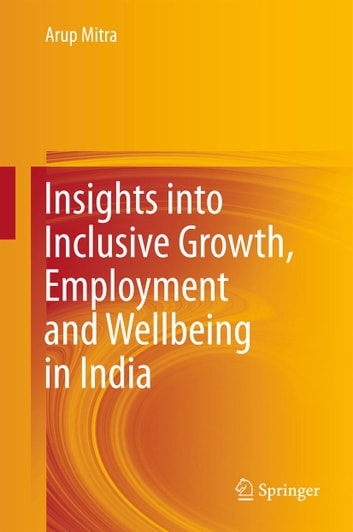 Insights into Inclusive Growth, Employment and Wellbeing in India ebook by Arup Mitra
