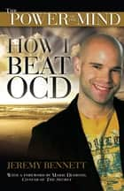 The Power of the Mind: How I Beat OCD - How I Beat OCD ebook by Jeremy Bennett