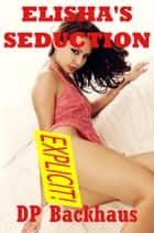 Elisha's Seduction (A First Anal Sex Erotica Story) ebook by DP Backhaus