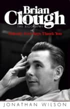 Brian Clough: Nobody Ever Says Thank You - The Biography ebook by Jonathan Wilson