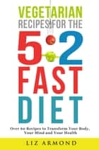 Vegetarian Recipes for the 5:2 Fast Diet - Over 60 Delicious Vegetarian Recipes - Calorie Counter Inc. ebook by Liz Armond