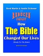 How The Bible Changed Our Lives (Mostly For The Better) ebook by Austin Tichenor, Reed Martin