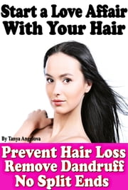 Start a Love Affair With Your Hair: Prevent Hair Loss, Stop Dandruff, No More Split Ends ebook by Tanya Angelova