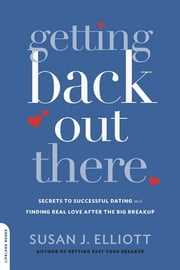 Getting Back Out There - Secrets to Successful Dating and Finding Real Love after the Big Breakup ebook by Susan J. Elliott JD, MEd