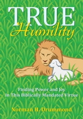 True Humility - Finding Power and Joy In This Biblically Mandated Virtue ebook by Norman H. Drummond