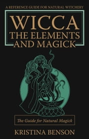 Wicca, the Elements and Magick: The guide for Natural Magick ebook by Benson, Kristina