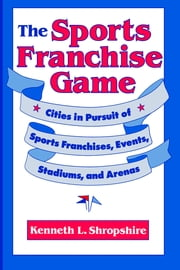 The Sports Franchise Game - Cities in Pursuit of Sports Franchises, Events, Stadiums, and Arenas ebook by Kenneth L. Shropshire