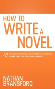 How to Write a Novel - 47 Rules for Writing a Stupendously Awesome Novel That You Will Love Forever ebook by Nathan Bransford