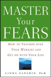 Master Your Fears: How to Triumph Over Your Worries and Get on with Your Life ebook by Sapadin, Linda
