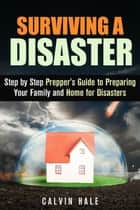 Surviving a Disaster: Step by Step Prepper's Guide to Preparing Your Family and Home for Disasters - SHTF Prepping ebook by Calvin Hale