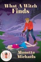 What A Witch Finds: Magic and Mayhem Universe - What A Witch, #4 ebook by Monette Michaels