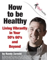 How to be Healthy - Living Vibrantly in your 50s, 60s, and Beyond! ebook by Randy Zarecki