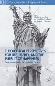 Theological Perspectives for Life, Liberty, and the Pursuit of Happiness - Public Intellectuals for the Twenty-First Century ebook by A. Isasi-Diaz,M. Fulkerson,R. Carbine