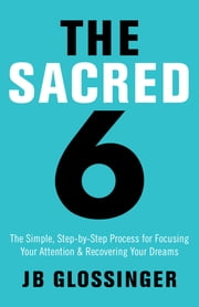 The Sacred Six - The Simple Step-by-Step Process for Focusing Your Attention and Recovering Your Dreams ebook by JB Glossinger
